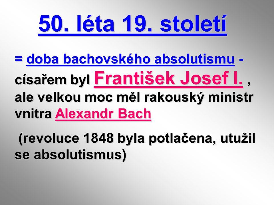 50. léta 19. století 50. léta 19. století = doba bachovského absolutismu - císařem byl František Josef I., ale velkou moc měl rakouský ministr vnitra