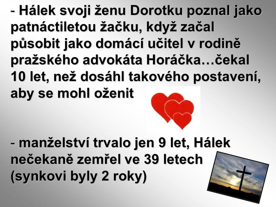 - Hálek svoji ženu Dorotku poznal jako patnáctiletou žačku, když začal působit jako domácí učitel v rodině pražského advokáta Horáčka…čekal 10 let, ne