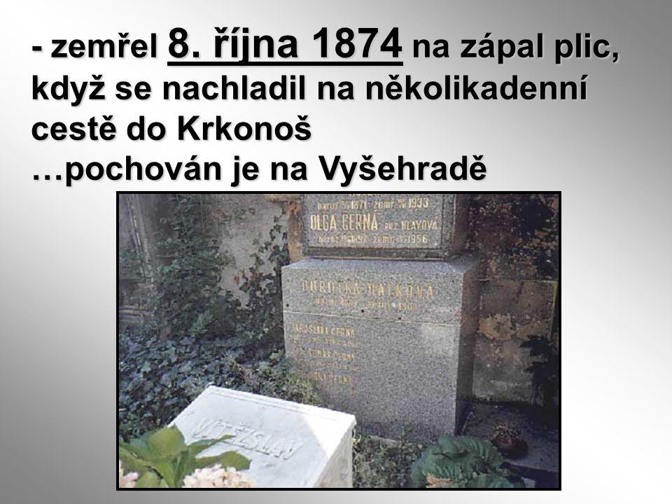 - zemřel 8. října 1874 na zápal plic, když se nachladil na několikadenní cestě do Krkonoš …pochován je na Vyšehradě