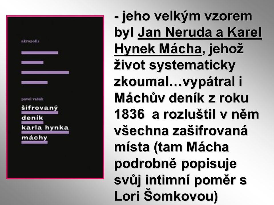 - jeho velkým vzorem byl Jan Neruda a Karel Hynek Mácha, jehož život systematicky zkoumal…vypátral i Máchův deník z roku 1836 a rozluštil v něm všechn
