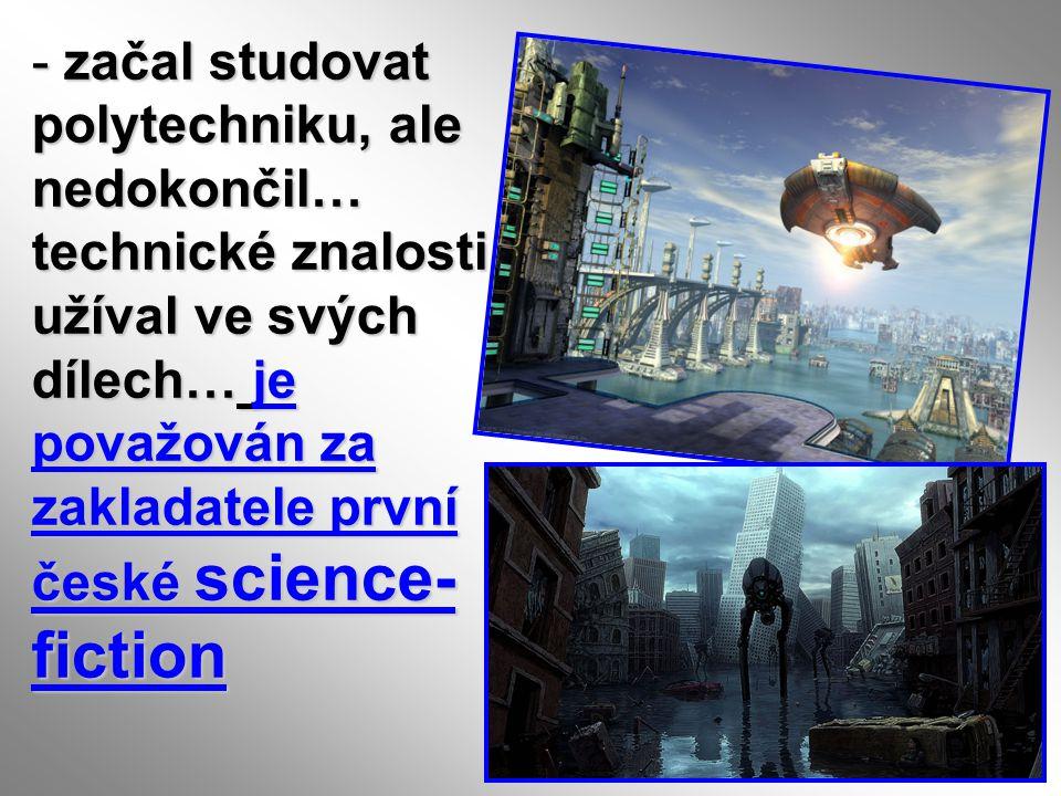 - začal studovat polytechniku, ale nedokončil… technické znalosti užíval ve svých dílech… je považován za zakladatele první české science- fiction