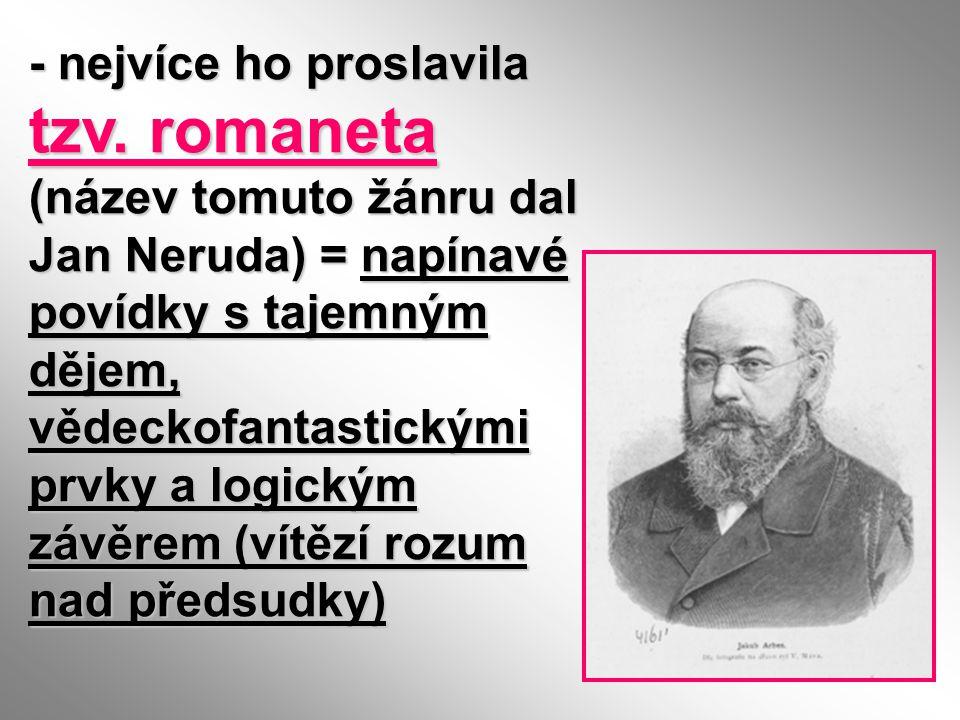 - nejvíce ho proslavila tzv. romaneta (název tomuto žánru dal Jan Neruda) = napínavé povídky s tajemným dějem, vědeckofantastickými prvky a logickým z