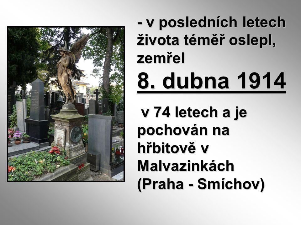 - v posledních letech života téměř oslepl, zemřel 8. dubna 1914 v 74 letech a je pochován na hřbitově v Malvazinkách (Praha - Smíchov) v 74 letech a j