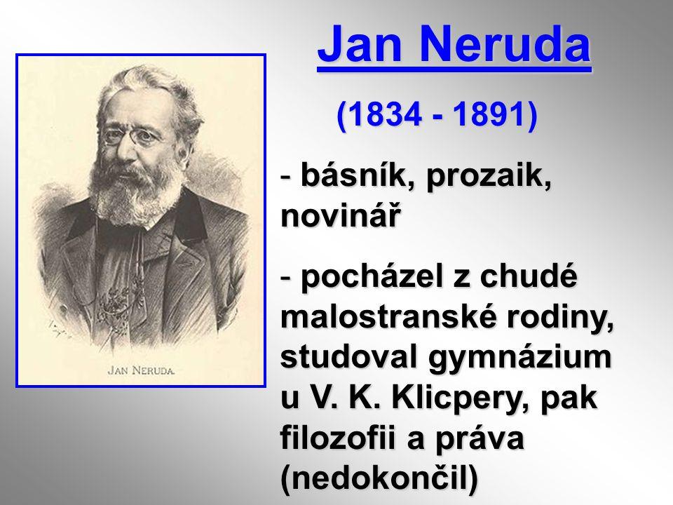 Jan Neruda Jan Neruda (1834 - 1891) (1834 - 1891) - básník, prozaik, novinář - pocházel z chudé malostranské rodiny, studoval gymnázium u V. K. Klicpe