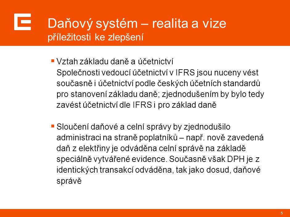 5 Daňový systém – realita a vize příležitosti ke zlepšení  Vztah základu daně a účetnictví Společnosti vedoucí účetnictví v IFRS jsou nuceny vést současně i účetnictví podle českých účetních standardů pro stanovení základu daně; zjednodušením by bylo tedy zavést účetnictví dle IFRS i pro základ daně  Sloučení daňové a celní správy by zjednodušilo administraci na straně poplatníků – např.