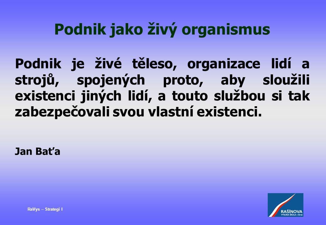 RaVys – Strategi I Podnik jako živý organismus Podnik je živé těleso, organizace lidí a strojů, spojených proto, aby sloužili existenci jiných lidí, a