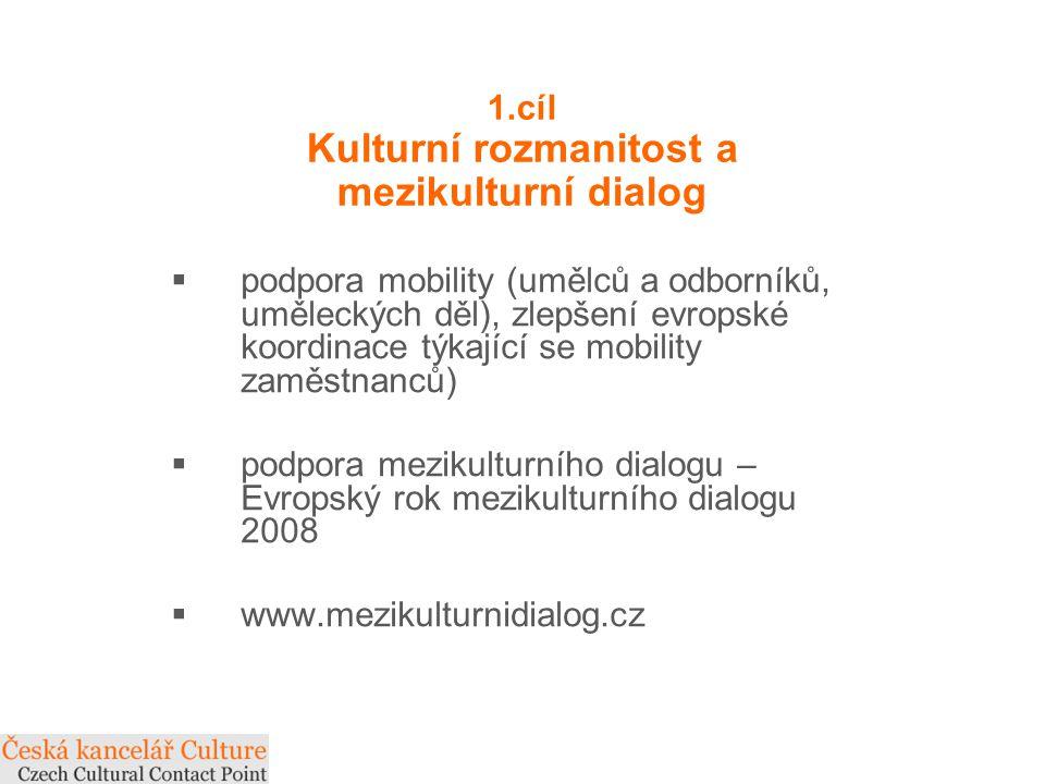 1.cíl Kulturní rozmanitost a mezikulturní dialog  podpora mobility (umělců a odborníků, uměleckých děl), zlepšení evropské koordinace týkající se mobility zaměstnanců)  podpora mezikulturního dialogu – Evropský rok mezikulturního dialogu 2008  www.mezikulturnidialog.cz