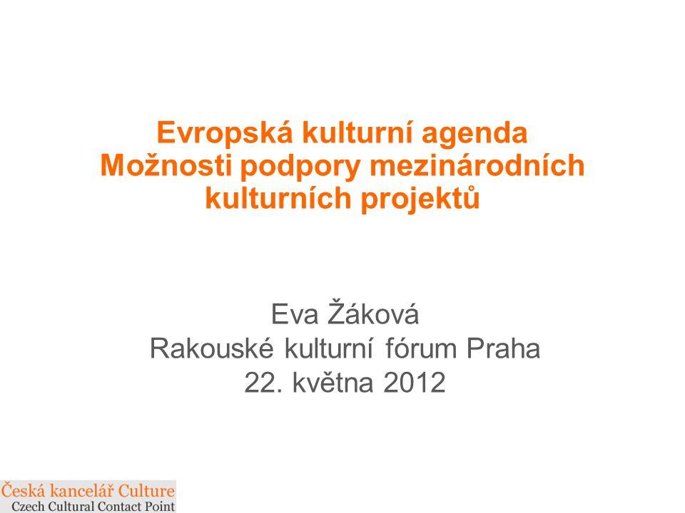 Evropská kulturní agenda Možnosti podpory mezinárodních kulturních projektů Eva Žáková Rakouské kulturní fórum Praha 22.