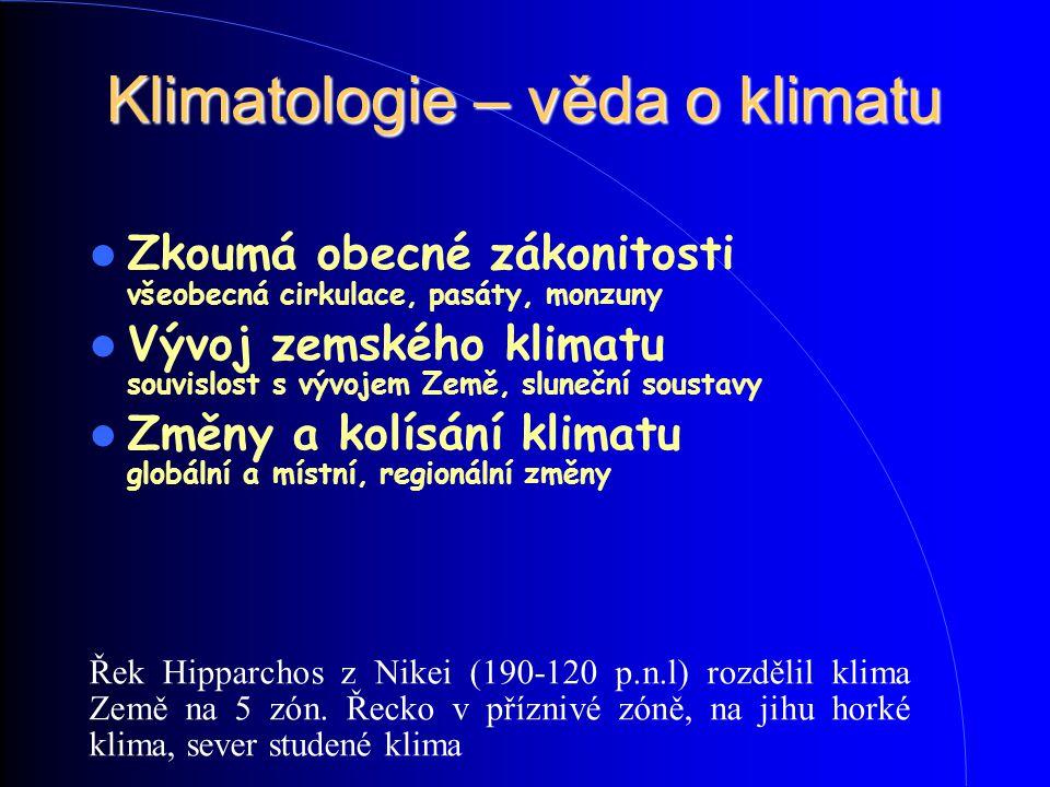 Klimatologie – věda o klimatu Zkoumá obecné zákonitosti všeobecná cirkulace, pasáty, monzuny Vývoj zemského klimatu souvislost s vývojem Země, slunečn