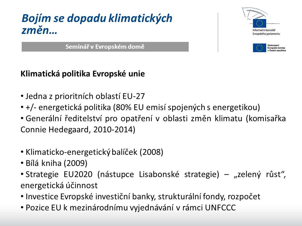"""Bojím se dopadu klimatických změn… Seminář v Evropském domě Klimatická politika Evropské unie Jedna z prioritních oblastí EU-27 +/- energetická politika (80% EU emisí spojených s energetikou) Generální ředitelství pro opatření v oblasti změn klimatu (komisařka Connie Hedegaard, 2010-2014) Klimaticko-energetický balíček (2008) Bílá kniha (2009) Strategie EU2020 (nástupce Lisabonské strategie) – """"zelený růst , energetická účinnost Investice Evropské investiční banky, strukturální fondy, rozpočet Pozice EU k mezinárodnímu vyjednávání v rámci UNFCCC"""