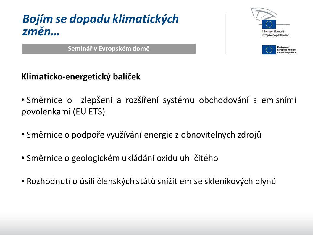 Bojím se dopadu klimatických změn… Seminář v Evropském domě Klimaticko-energetický balíček Směrnice o zlepšení a rozšíření systému obchodování s emisními povolenkami (EU ETS) Směrnice o podpoře využívání energie z obnovitelných zdrojů Směrnice o geologickém ukládání oxidu uhličitého Rozhodnutí o úsilí členských států snížit emise skleníkových plynů