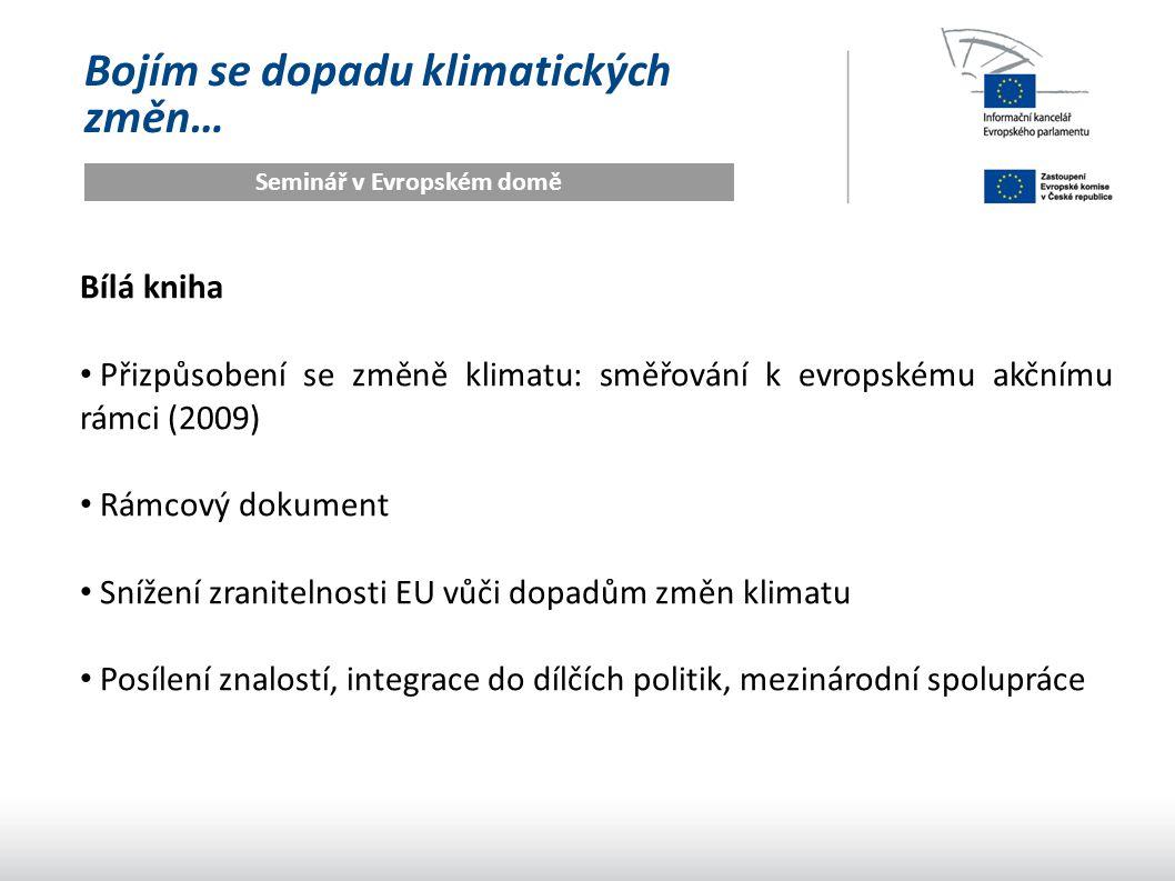 Bojím se dopadu klimatických změn… Seminář v Evropském domě Bílá kniha Přizpůsobení se změně klimatu: směřování k evropskému akčnímu rámci (2009) Rámcový dokument Snížení zranitelnosti EU vůči dopadům změn klimatu Posílení znalostí, integrace do dílčích politik, mezinárodní spolupráce