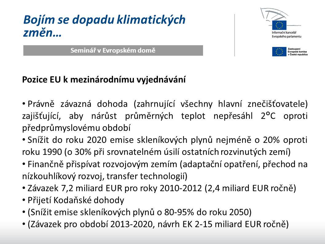 Bojím se dopadu klimatických změn… Seminář v Evropském domě Pozice EU k mezinárodnímu vyjednávání Právně závazná dohoda (zahrnující všechny hlavní znečišťovatele) zajišťující, aby nárůst průměrných teplot nepřesáhl 2°C oproti předprůmyslovému období Snížit do roku 2020 emise skleníkových plynů nejméně o 20% oproti roku 1990 (o 30% při srovnatelném úsilí ostatních rozvinutých zemí) Finančně přispívat rozvojovým zemím (adaptační opatření, přechod na nízkouhlíkový rozvoj, transfer technologií) Závazek 7,2 miliard EUR pro roky 2010-2012 (2,4 miliard EUR ročně) Přijetí Kodaňské dohody (Snížit emise skleníkových plynů o 80-95% do roku 2050) (Závazek pro období 2013-2020, návrh EK 2-15 miliard EUR ročně)