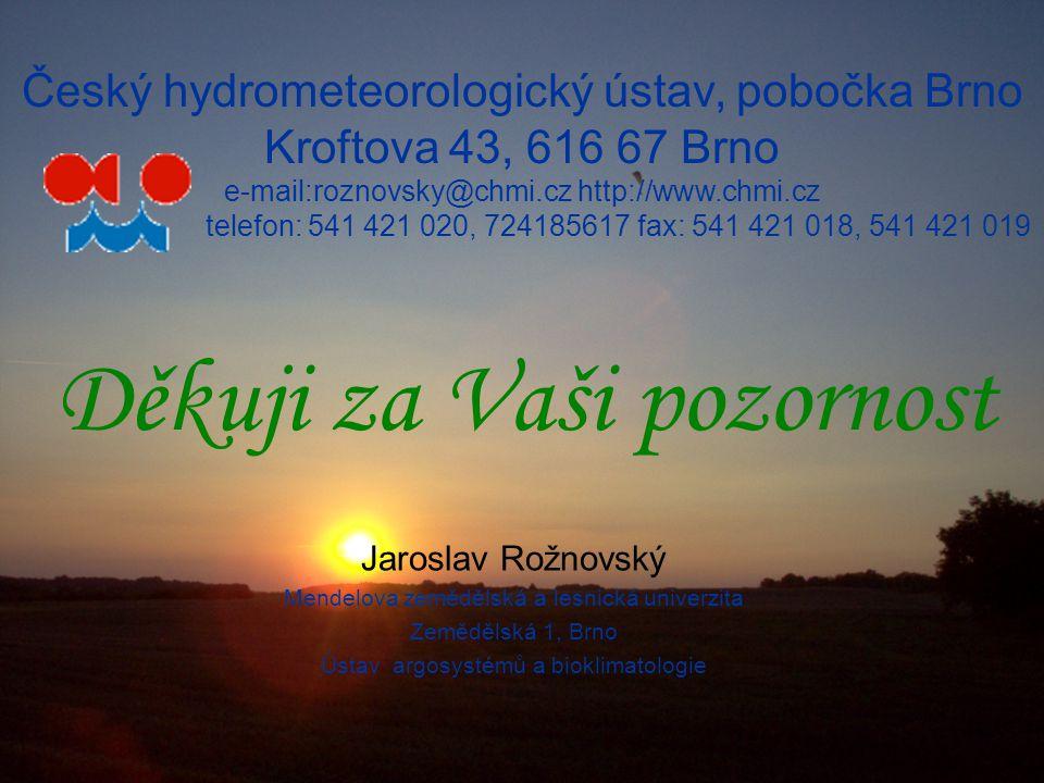 Český hydrometeorologický ústav, pobočka Brno Kroftova 43, 616 67 Brno e-mail:roznovsky@chmi.cz http://www.chmi.cz telefon: 541 421 020, 724185617 fax: 541 421 018, 541 421 019 Jaroslav Rožnovský Mendelova zemědělská a lesnická univerzita Zemědělská 1, Brno Ústav argosystémů a bioklimatologie Děkuji za Vaši pozornost