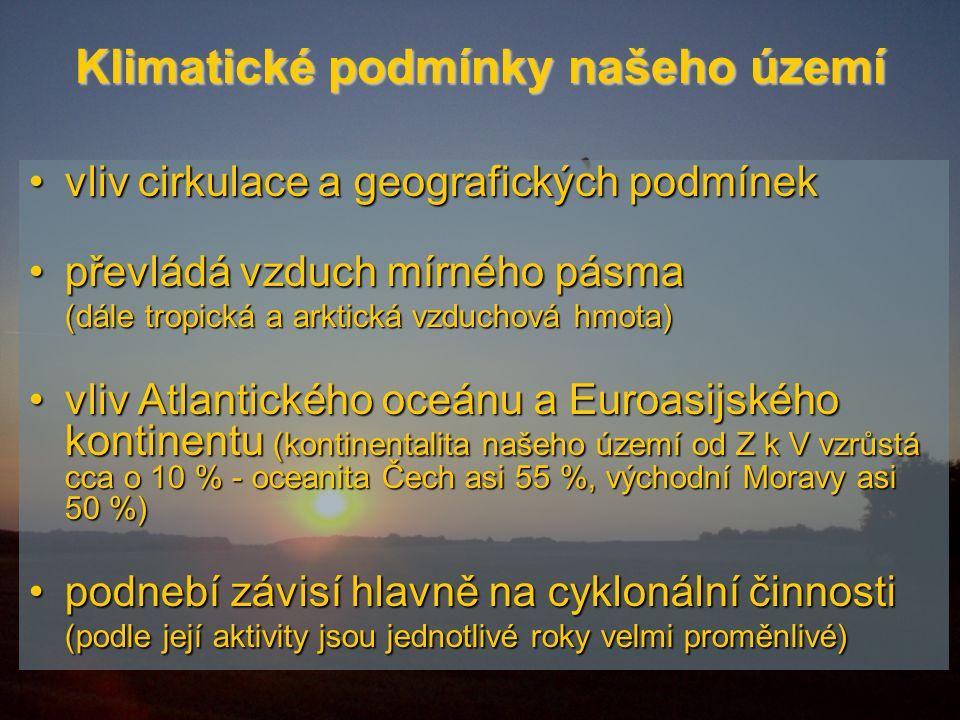 Klimatické podmínky našeho území vliv cirkulace a geografických podmínekvliv cirkulace a geografických podmínek převládá vzduch mírného pásmapřevládá vzduch mírného pásma (dále tropická a arktická vzduchová hmota) vliv Atlantického oceánu a Euroasijského kontinentu (kontinentalita našeho území od Z k V vzrůstá cca o 10 % - oceanita Čech asi 55 %, východní Moravy asi 50 %)vliv Atlantického oceánu a Euroasijského kontinentu (kontinentalita našeho území od Z k V vzrůstá cca o 10 % - oceanita Čech asi 55 %, východní Moravy asi 50 %) podnebí závisí hlavně na cyklonální činnosti (podle její aktivity jsou jednotlivé roky velmi proměnlivé)podnebí závisí hlavně na cyklonální činnosti (podle její aktivity jsou jednotlivé roky velmi proměnlivé)
