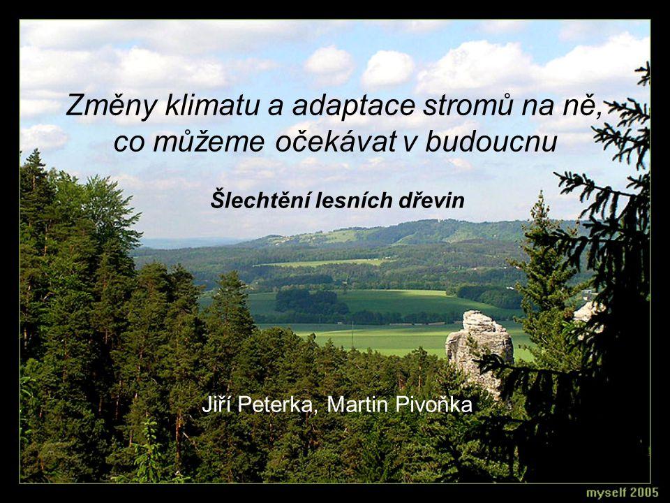 Změny klimatu a adaptace stromů na ně, co můžeme očekávat v budoucnu Šlechtění lesních dřevin Jiří Peterka, Martin Pivoňka