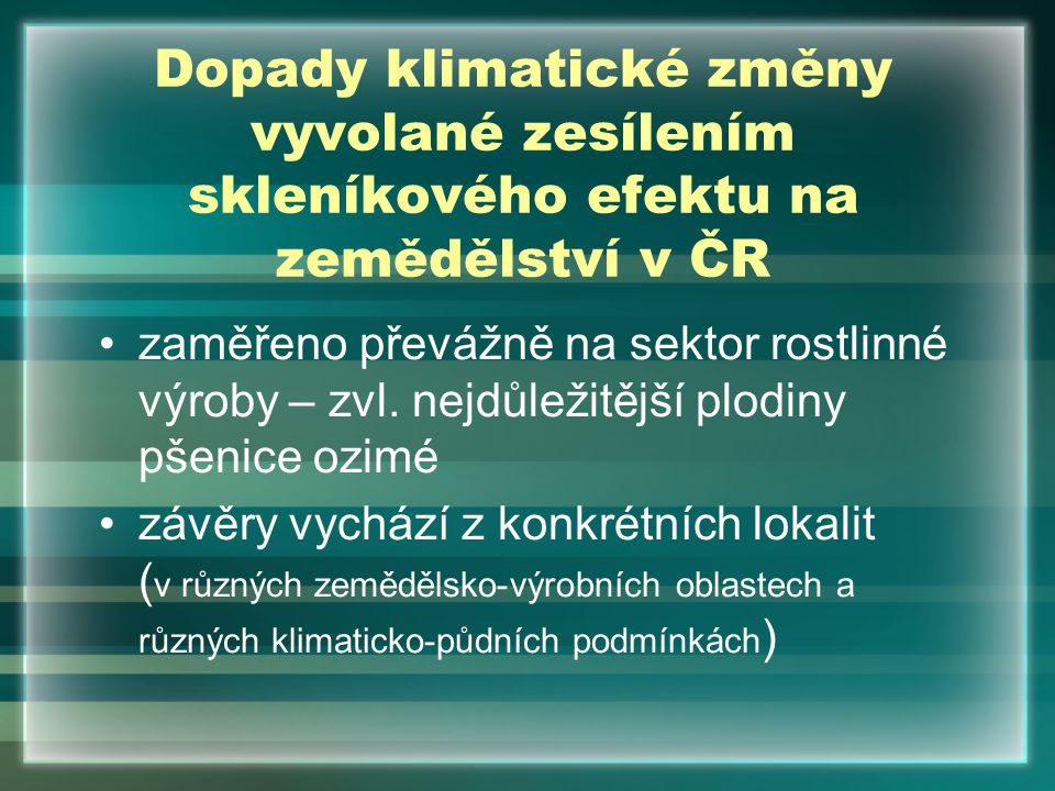 Dopady klimatické změny vyvolané zesílením skleníkového efektu na zemědělství v ČR zaměřeno převážně na sektor rostlinné výroby – zvl. nejdůležitější