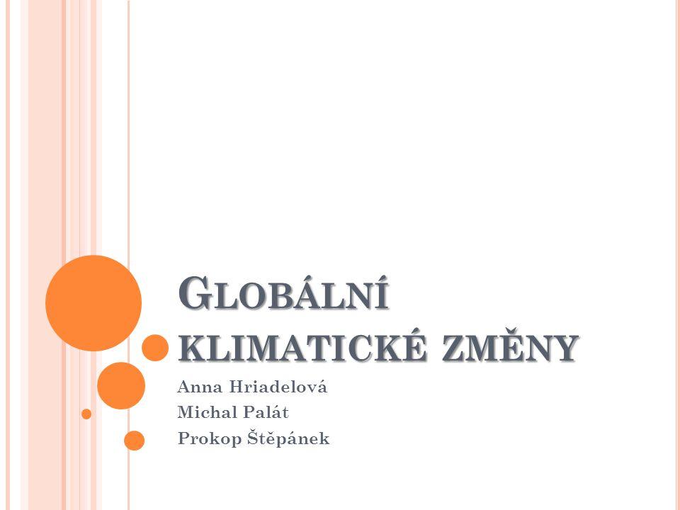 G LOBÁLNÍ KLIMATICKÉ ZMĚNY Anna Hriadelová Michal Palát Prokop Štěpánek