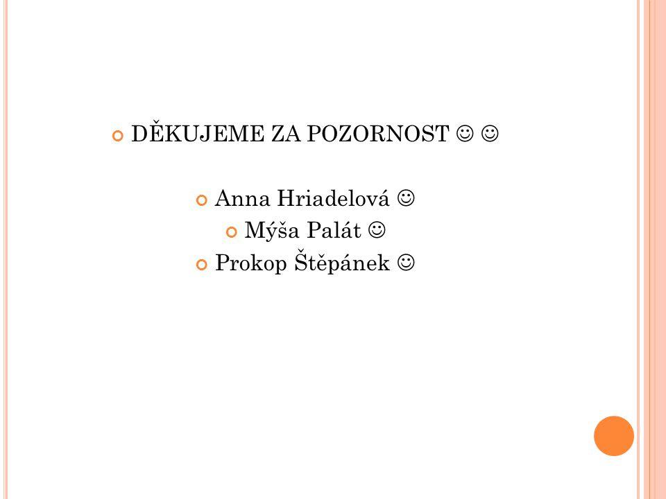 DĚKUJEME ZA POZORNOST Anna Hriadelová Mýša Palát Prokop Štěpánek