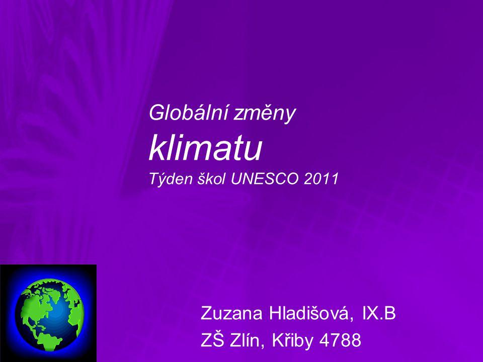Globální změny klimatu Týden škol UNESCO 2011 Zuzana Hladišová, IX.B ZŠ Zlín, Křiby 4788