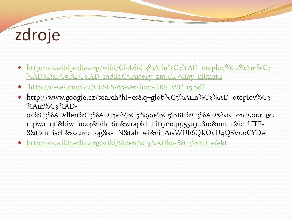 zdroje http://cs.wikipedia.org/wiki/Glob%C3%A1ln%C3%AD_oteplov%C3%A1n%C3 %AD#Dal.C5.A1.C3.AD_indik.C3.A1tory_zm.C4.9Bny_klimatu http://cs.wikipedia.org/wiki/Glob%C3%A1ln%C3%AD_oteplov%C3%A1n%C3 %AD#Dal.C5.A1.C3.AD_indik.C3.A1tory_zm.C4.9Bny_klimatu http://ceses.cuni.cz/CESES-65-version1-TRS_WP_15.pdf http://www.google.cz/search?hl=cs&q=glob%C3%A1ln%C3%AD+oteplov%C3 %A1n%C3%AD- os%C3%ADdlen%C3%AD+pob%C5%99e%C5%BE%C3%AD&bav=on.2,or.r_gc.