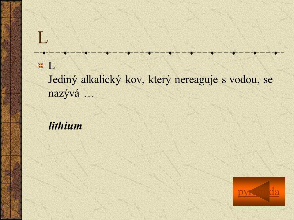 L L Jediný alkalický kov, který nereaguje s vodou, se nazývá … lithium pyramida