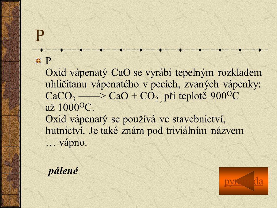 P P Oxid vápenatý CaO se vyrábí tepelným rozkladem uhličitanu vápenatého v pecích, zvaných vápenky: CaCO 3 ——> CaO + CO 2, při teplotě 900 O C až 1000