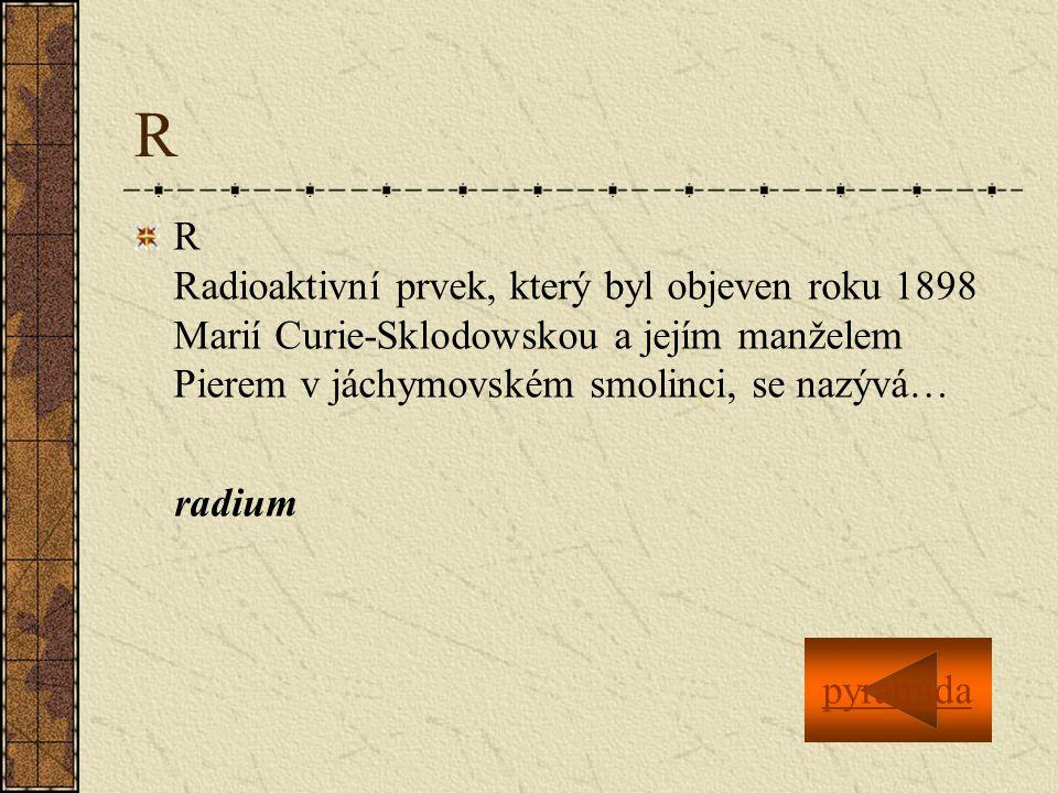 R R Radioaktivní prvek, který byl objeven roku 1898 Marií Curie-Sklodowskou a jejím manželem Pierem v jáchymovském smolinci, se nazývá… radium pyramid