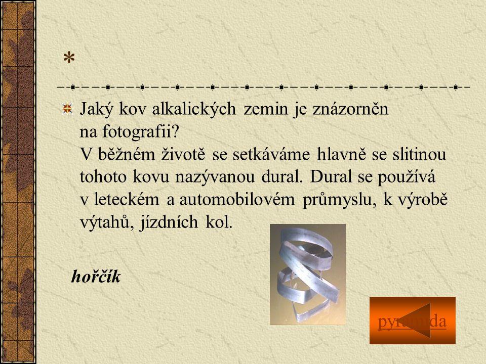 * Jaký kov alkalických zemin je znázorněn na fotografii? V běžném životě se setkáváme hlavně se slitinou tohoto kovu nazývanou dural. Dural se používá