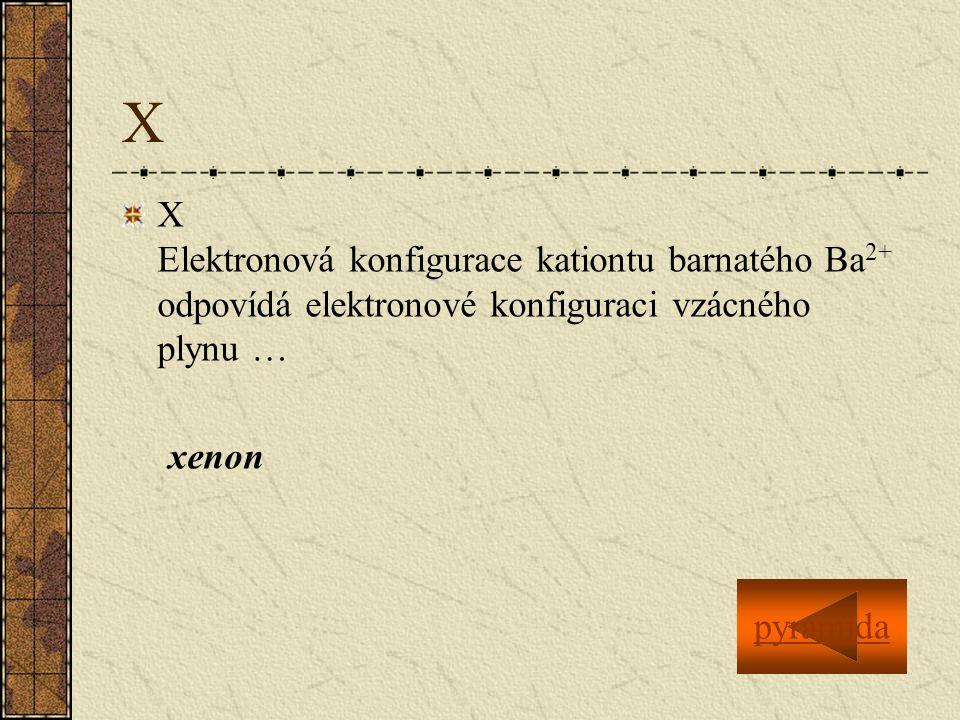 X X Elektronová konfigurace kationtu barnatého Ba 2+ odpovídá elektronové konfiguraci vzácného plynu … xenon pyramida