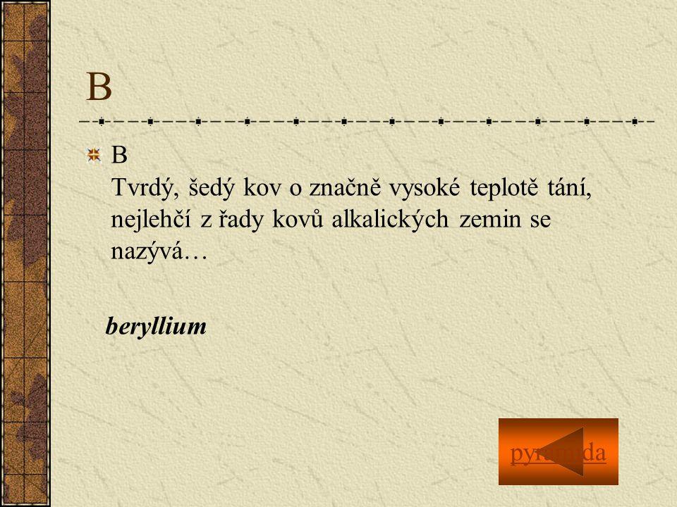 B B Tvrdý, šedý kov o značně vysoké teplotě tání, nejlehčí z řady kovů alkalických zemin se nazývá… beryllium pyramida