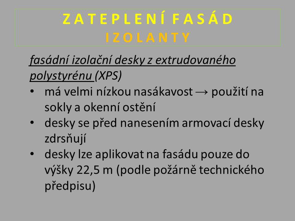 Z A T E P L E N Í F A S Á D I Z O L A N T Y fasádní izolační desky z extrudovaného polystyrénu (XPS) má velmi nízkou nasákavost → použití na sokly a okenní ostění desky se před nanesením armovací desky zdrsňují desky lze aplikovat na fasádu pouze do výšky 22,5 m (podle požárně technického předpisu)