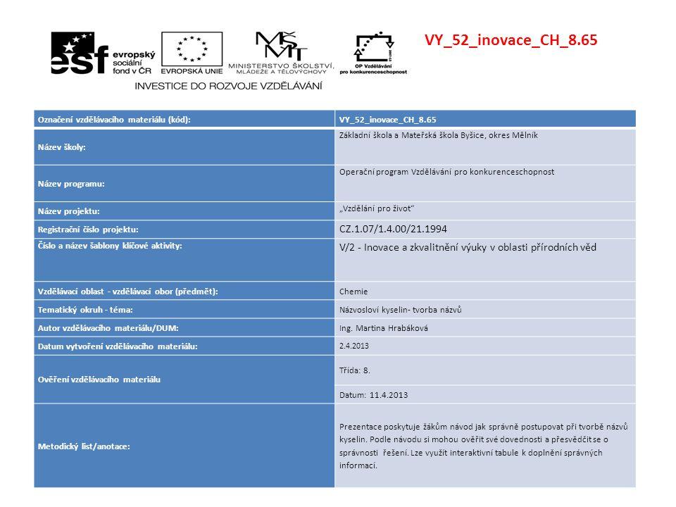"""VY_52_inovace_CH_8.65 Označení vzdělávacího materiálu (kód):VY_52_inovace_CH_8.65 Název školy: Základní škola a Mateřská škola Byšice, okres Mělník Název programu: Operační program Vzdělávání pro konkurenceschopnost Název projektu: """"Vzdělání pro život Registrační číslo projektu: CZ.1.07/1.4.00/21.1994 Číslo a název šablony klíčové aktivity: V/2 - Inovace a zkvalitnění výuky v oblasti přírodních věd Vzdělávací oblast - vzdělávací obor (předmět):Chemie Tematický okruh - téma:Názvosloví kyselin- tvorba názvů Autor vzdělávacího materiálu/DUM:Ing."""