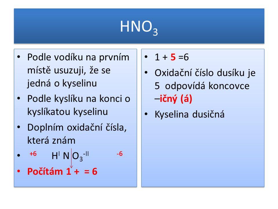 HNO 3 Podle vodíku na prvním místě usuzuji, že se jedná o kyselinu Podle kyslíku na konci o kyslíkatou kyselinu Doplním oxidační čísla, která znám +6 H I N O 3 -II -6 Počítám 1 + = 6 Podle vodíku na prvním místě usuzuji, že se jedná o kyselinu Podle kyslíku na konci o kyslíkatou kyselinu Doplním oxidační čísla, která znám +6 H I N O 3 -II -6 Počítám 1 + = 6 1 + 5 =6 Oxidační číslo dusíku je 5 odpovídá koncovce –ičný (á) Kyselina dusičná 1 + 5 =6 Oxidační číslo dusíku je 5 odpovídá koncovce –ičný (á) Kyselina dusičná