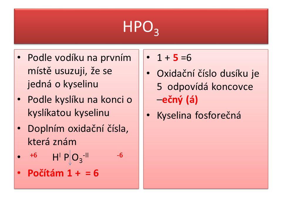 HPO 3 Podle vodíku na prvním místě usuzuji, že se jedná o kyselinu Podle kyslíku na konci o kyslíkatou kyselinu Doplním oxidační čísla, která znám +6 H I P O 3 -II -6 Počítám 1 + = 6 Podle vodíku na prvním místě usuzuji, že se jedná o kyselinu Podle kyslíku na konci o kyslíkatou kyselinu Doplním oxidační čísla, která znám +6 H I P O 3 -II -6 Počítám 1 + = 6 1 + 5 =6 Oxidační číslo dusíku je 5 odpovídá koncovce –ečný (á) Kyselina fosforečná 1 + 5 =6 Oxidační číslo dusíku je 5 odpovídá koncovce –ečný (á) Kyselina fosforečná