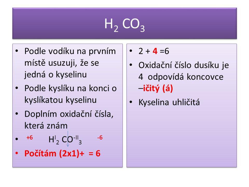 H 2 CO 3 Podle vodíku na prvním místě usuzuji, že se jedná o kyselinu Podle kyslíku na konci o kyslíkatou kyselinu Doplním oxidační čísla, která znám +6 H I 2 CO -II 3 -6 Počítám (2x1)+ = 6 Podle vodíku na prvním místě usuzuji, že se jedná o kyselinu Podle kyslíku na konci o kyslíkatou kyselinu Doplním oxidační čísla, která znám +6 H I 2 CO -II 3 -6 Počítám (2x1)+ = 6 2 + 4 =6 Oxidační číslo dusíku je 4 odpovídá koncovce –ičitý (á) Kyselina uhličitá 2 + 4 =6 Oxidační číslo dusíku je 4 odpovídá koncovce –ičitý (á) Kyselina uhličitá