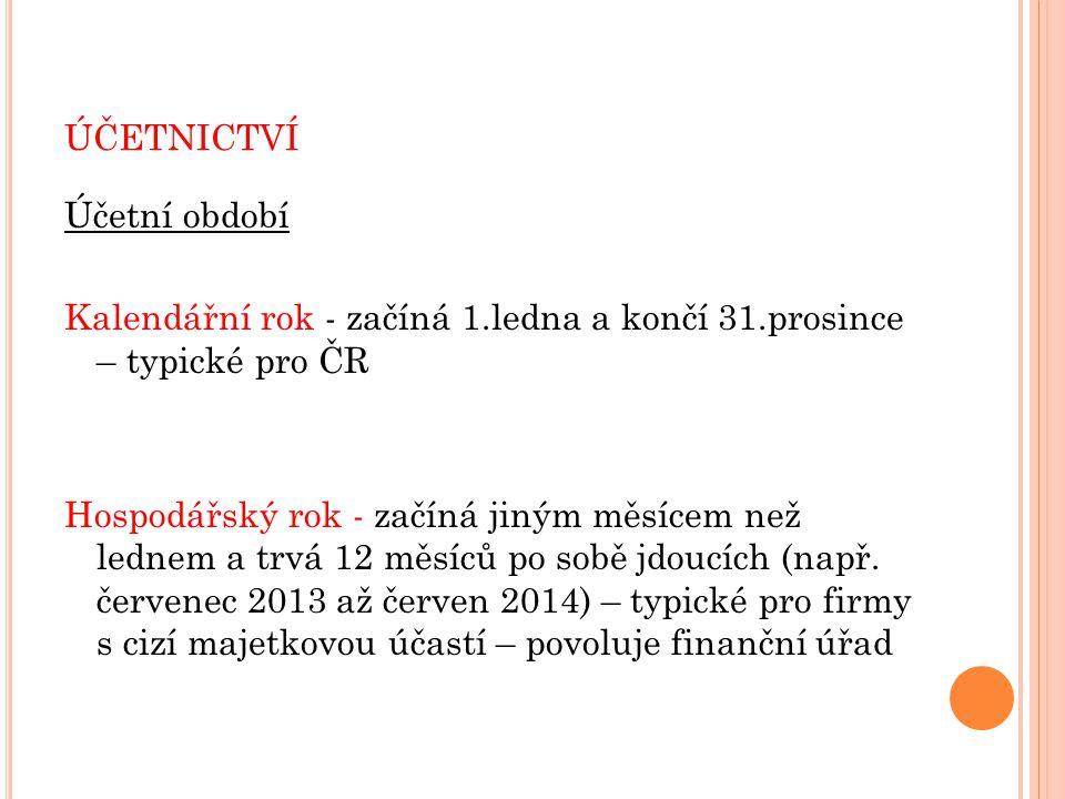 ÚČETNICTVÍ Účetní období Kalendářní rok - začíná 1.ledna a končí 31.prosince – typické pro ČR Hospodářský rok - začíná jiným měsícem než lednem a trvá 12 měsíců po sobě jdoucích (např.