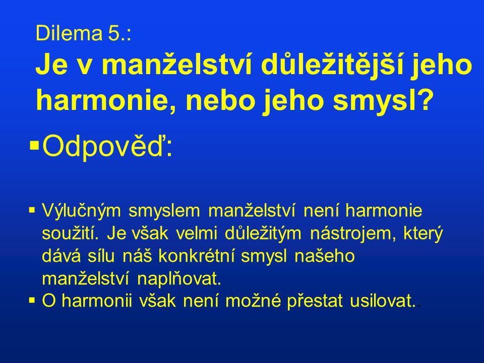 Dilema 5.: Je v manželství důležitější jeho harmonie, nebo jeho smysl?  Odpověď:  Výlučným smyslem manželství není harmonie soužití. Je však velmi d