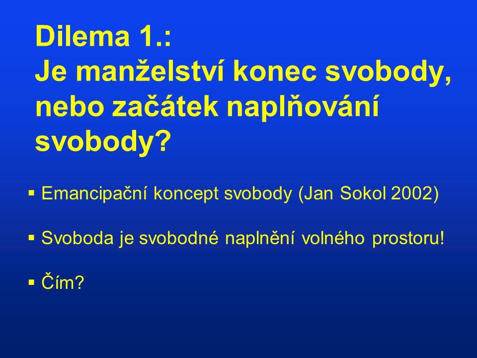 Dilema 1.: Je manželství konec svobody, nebo začátek naplňování svobody?  Emancipační koncept svobody (Jan Sokol 2002)  Svoboda je svobodné naplnění