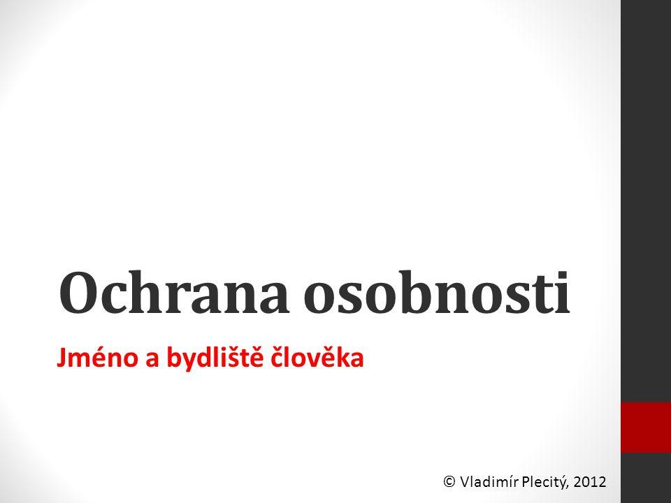 Ochrana osobnosti Jméno a bydliště člověka © Vladimír Plecitý, 2012