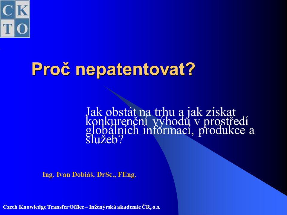 Czech Knowledge Transfer Office – Inženýrská akademie ČR, o.s. Proč nepatentovat? Jak obstát na trhu a jak získat konkurenční výhodu v prostředí globá