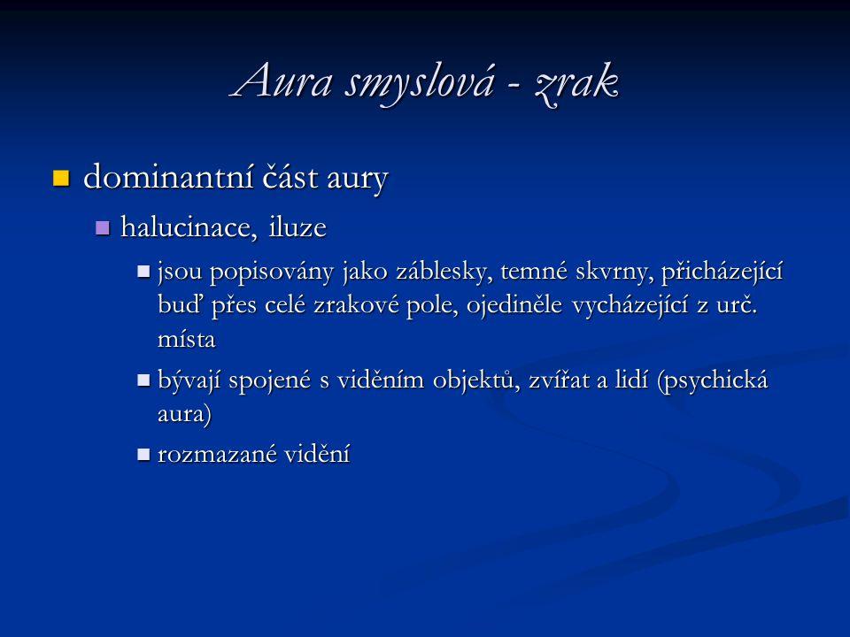 Aura smyslová - zrak dominantní část aury dominantní část aury halucinace, iluze halucinace, iluze jsou popisovány jako záblesky, temné skvrny, přichá
