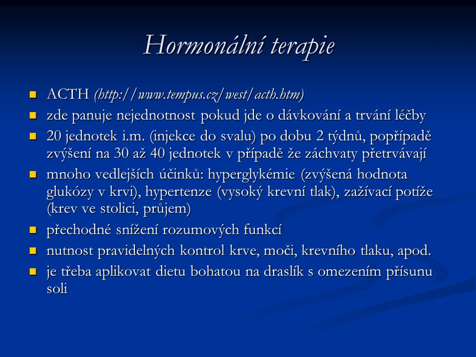 Hormonální terapie ACTH (http://www.tempus.cz/west/acth.htm) ACTH (http://www.tempus.cz/west/acth.htm) zde panuje nejednotnost pokud jde o dávkování a