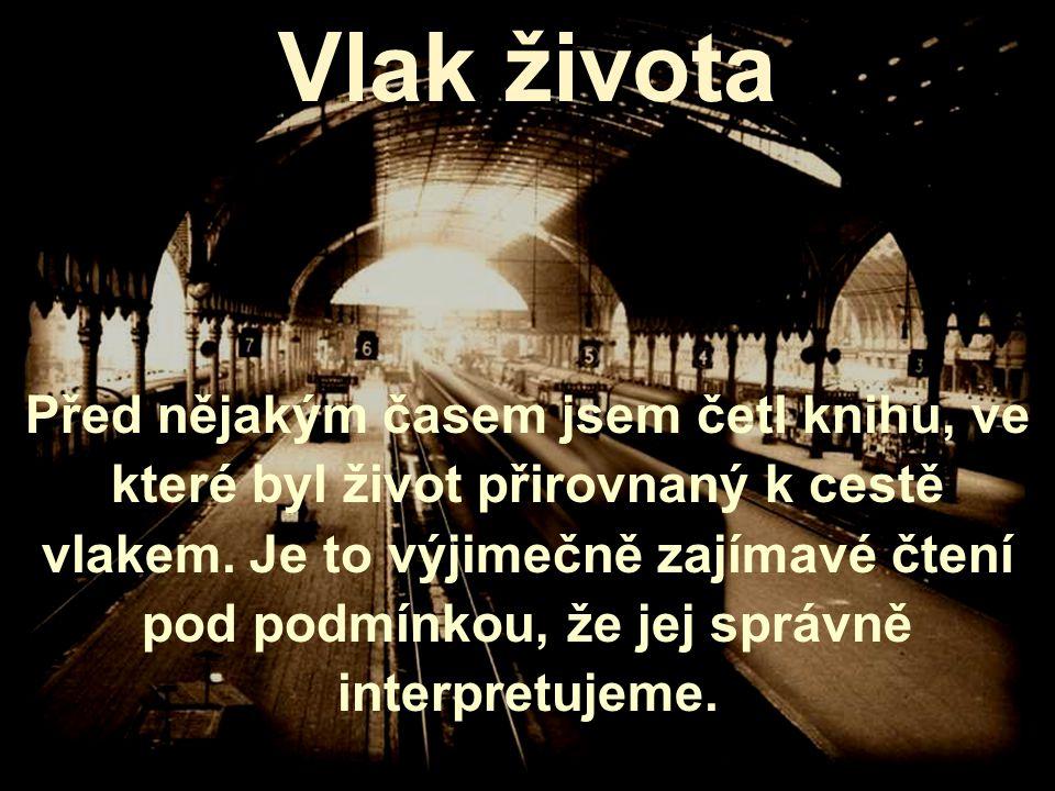 Vlak života Před nějakým časem jsem četl knihu, ve které byl život přirovnaný k cestě vlakem.