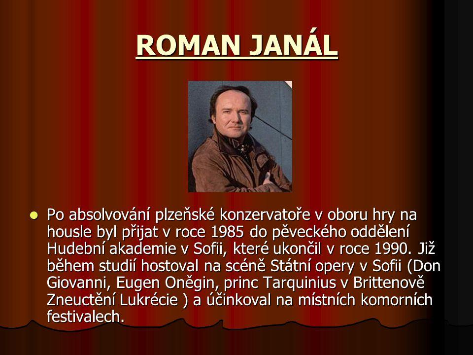 ROMAN JANÁL Po absolvování plzeňské konzervatoře v oboru hry na housle byl přijat v roce 1985 do pěveckého oddělení Hudební akademie v Sofii, které ukončil v roce 1990.