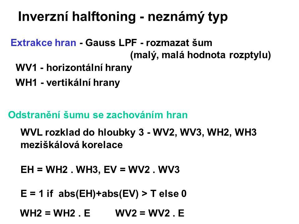 Inverzní halftoning - neznámý typ Extrakce hran - Gauss LPF - rozmazat šum (malý, malá hodnota rozptylu) WV1 - horizontální hrany WH1 - vertikální hrany Odstranění šumu se zachováním hran WVL rozklad do hloubky 3 - WV2, WV3, WH2, WH3 meziškálová korelace EH = WH2.