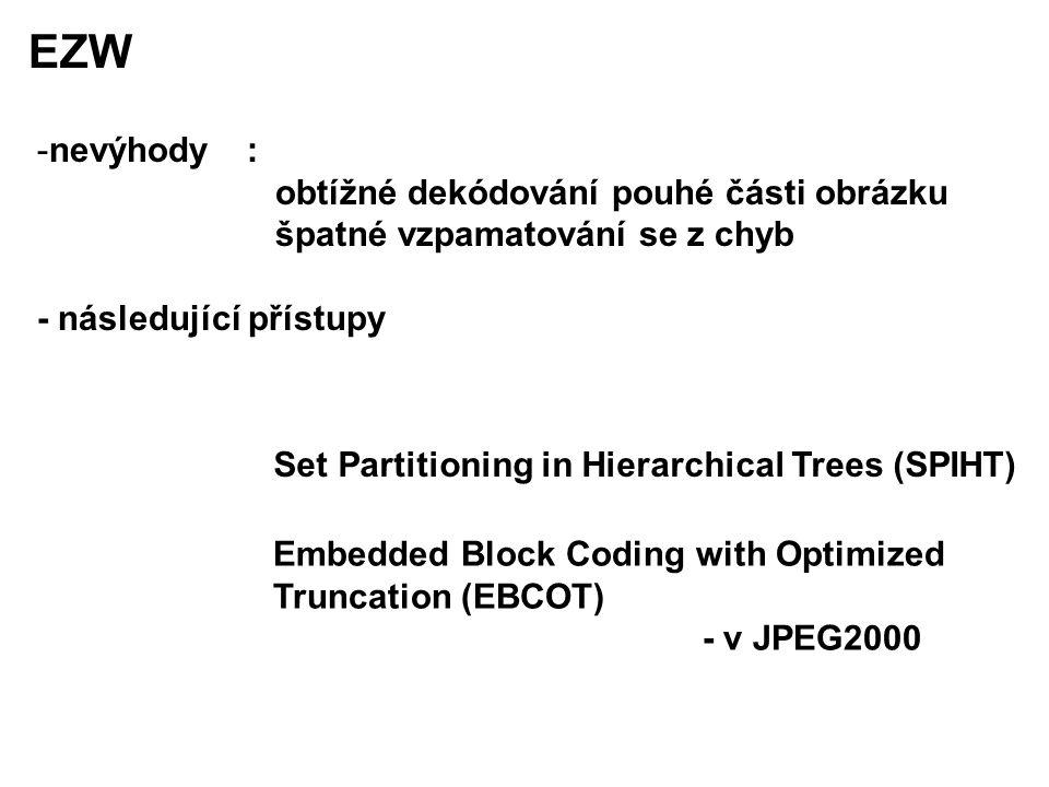 EZW -nevýhody : obtížné dekódování pouhé části obrázku špatné vzpamatování se z chyb - následující přístupy Set Partitioning in Hierarchical Trees (SPIHT) Embedded Block Coding with Optimized Truncation (EBCOT) - v JPEG2000