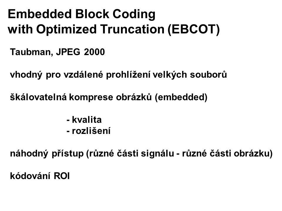Embedded Block Coding with Optimized Truncation (EBCOT) Taubman, JPEG 2000 vhodný pro vzdálené prohlížení velkých souborů škálovatelná komprese obrázků (embedded) - kvalita - rozlišení náhodný přístup (různé části signálu - různé části obrázku) kódování ROI