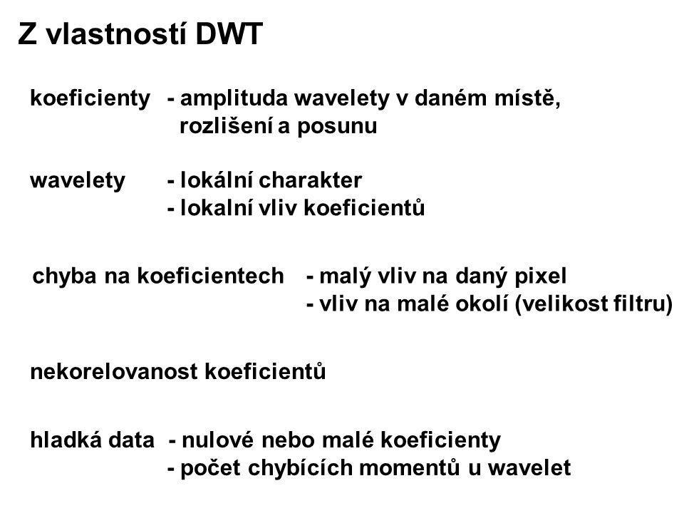 wavelety - lokální charakter - lokalní vliv koeficientů hladká data - nulové nebo malé koeficienty - počet chybících momentů u wavelet Z vlastností DWT nekorelovanost koeficientů koeficienty - amplituda wavelety v daném místě, rozlišení a posunu chyba na koeficientech - malý vliv na daný pixel - vliv na malé okolí (velikost filtru)