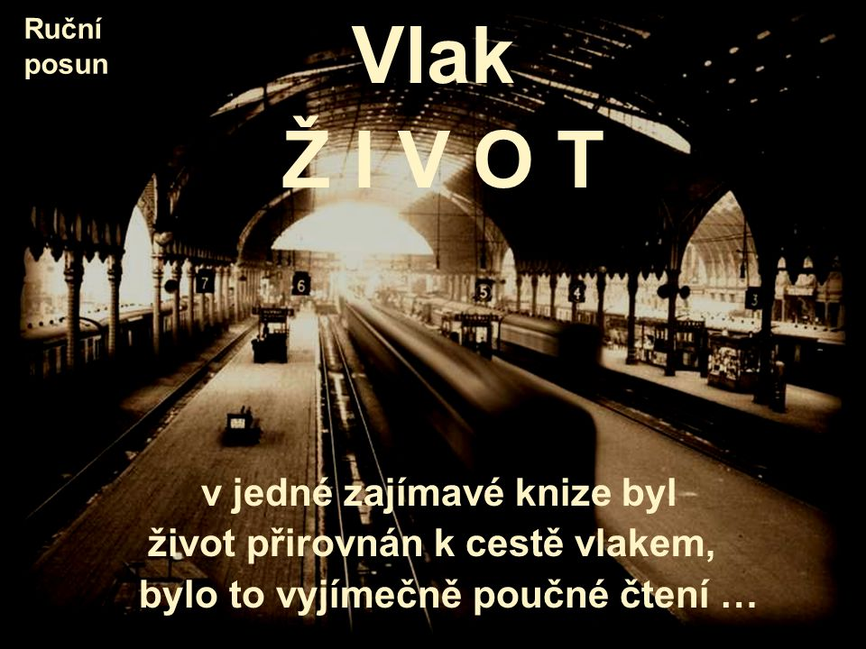 Vlak Ž I V O T v jedné zajímavé knize byl život přirovnán k cestě vlakem, bylo to vyjímečně poučné čtení … Ruční posun